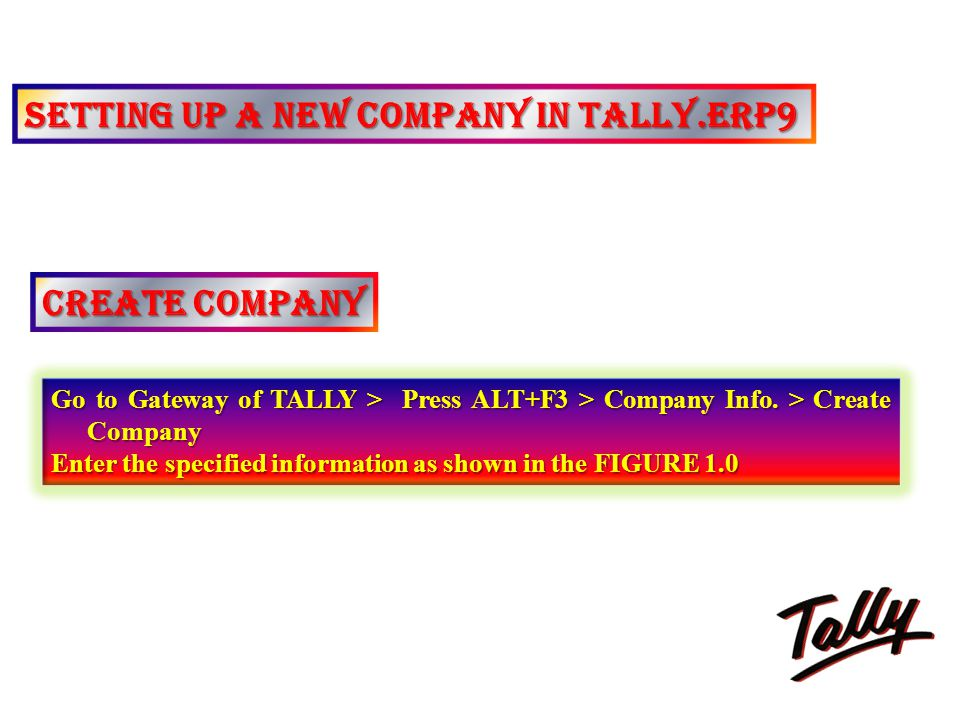 SETTING UP A NEW COMPANY IN TALLY.ERP9 CREATE COMPANY Go to Gateway of TALLY > Press ALT+F3 > Company Info. > Create Company Enter the specified infor