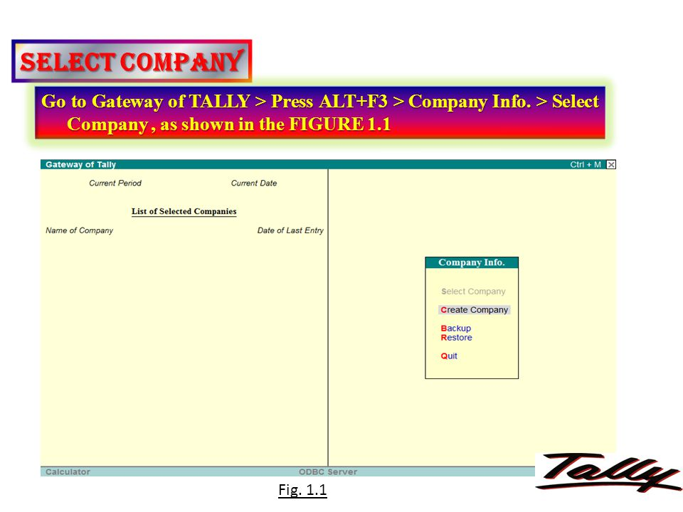 SELECT COMPANY Go to Gateway of TALLY > Press ALT+F3 > Company Info. > Select Company, as shown in the FIGURE 1.1 Fig. 1.1