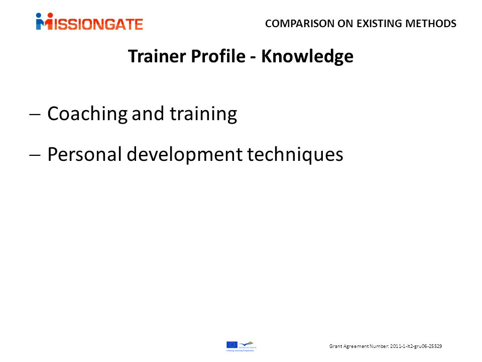 Trainer Profile - Knowledge  Coaching and training  Personal development techniques COMPARISON ON EXISTING METHODS Grant Agreement Number: 2011-1-it2-gru06-25529