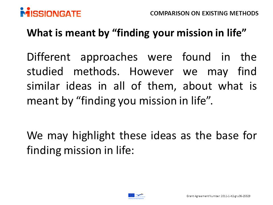  Move from doing a job to earn money to earn money by doing something meaningful in life  Explore your values, skills, qualities and experiences and draw on what you learn about yourself towards a fulfilling outcome  If the attitude is better any job than none it is less likely to stay in post COMPARISON ON EXISTING METHODS What is meant by finding your mission in life Grant Agreement Number: 2011-1-it2-gru06-25529