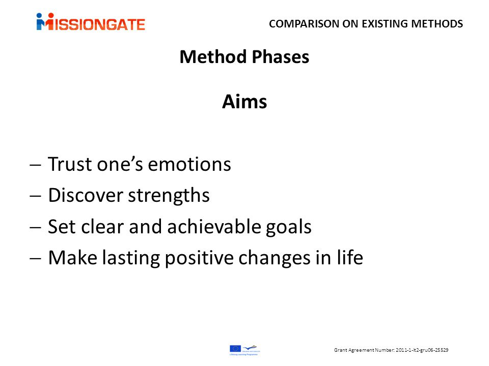 Method Phases Aims  Trust one's emotions  Discover strengths  Set clear and achievable goals  Make lasting positive changes in life COMPARISON ON EXISTING METHODS Grant Agreement Number: 2011-1-it2-gru06-25529