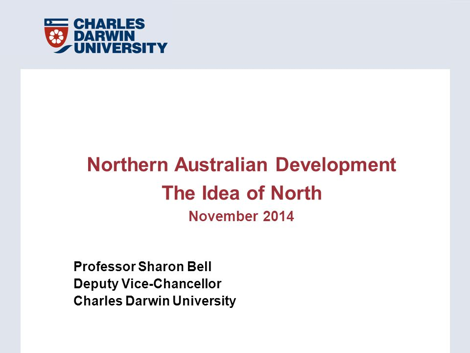 Professor Sharon Bell Deputy Vice-Chancellor Charles Darwin University Northern Australian Development The Idea of North November 2014