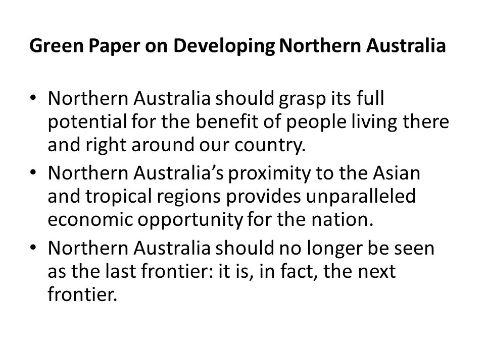 Green Paper on Developing Northern Australia Northern Australia should grasp its full potential for the benefit of people living there and right aroun