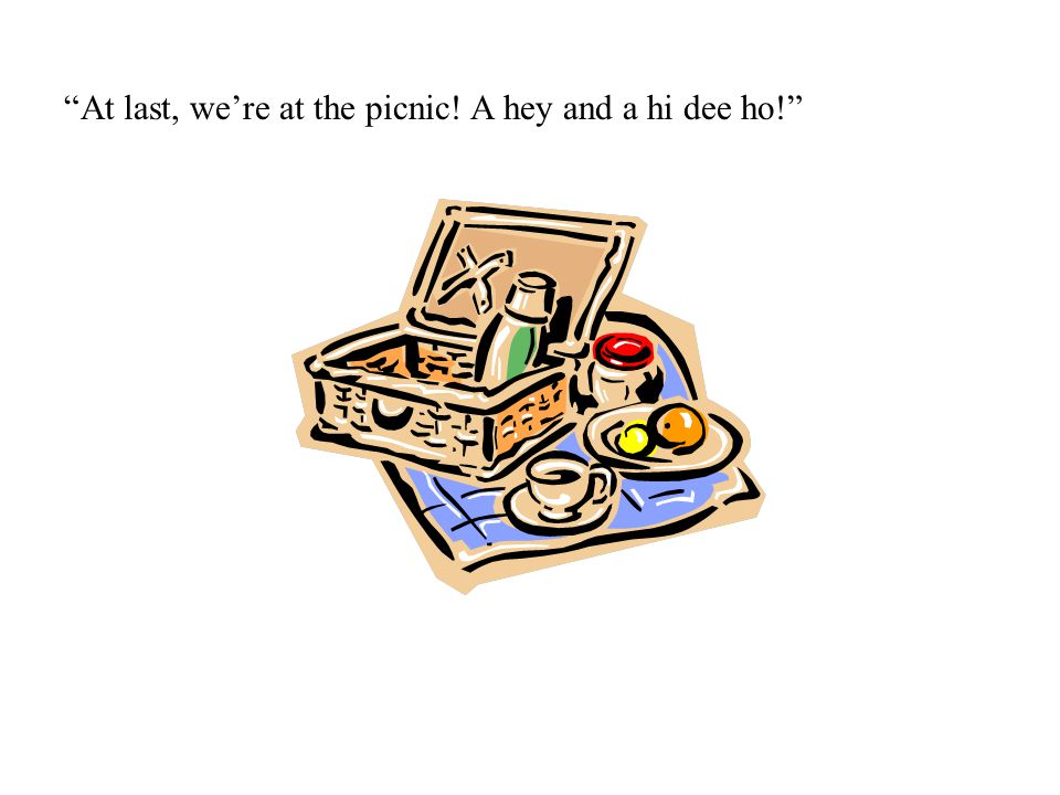 At last, we're at the picnic! A hey and a hi dee ho!