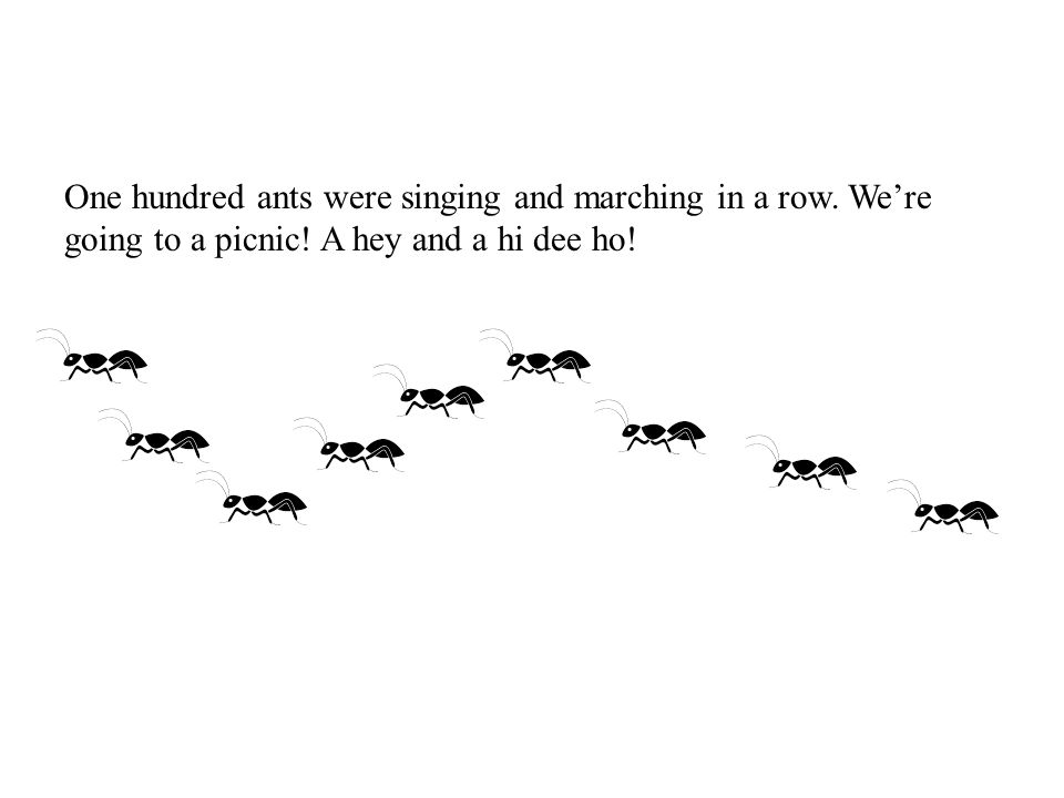 One hundred ants were singing and marching in a row.