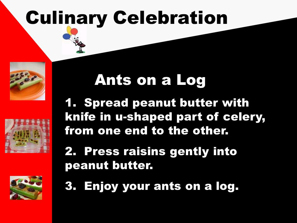 Culinary Celebration Ants on a Log 1. Spread peanut butter with knife in u-shaped part of celery, from one end to the other. 2. Press raisins gently i
