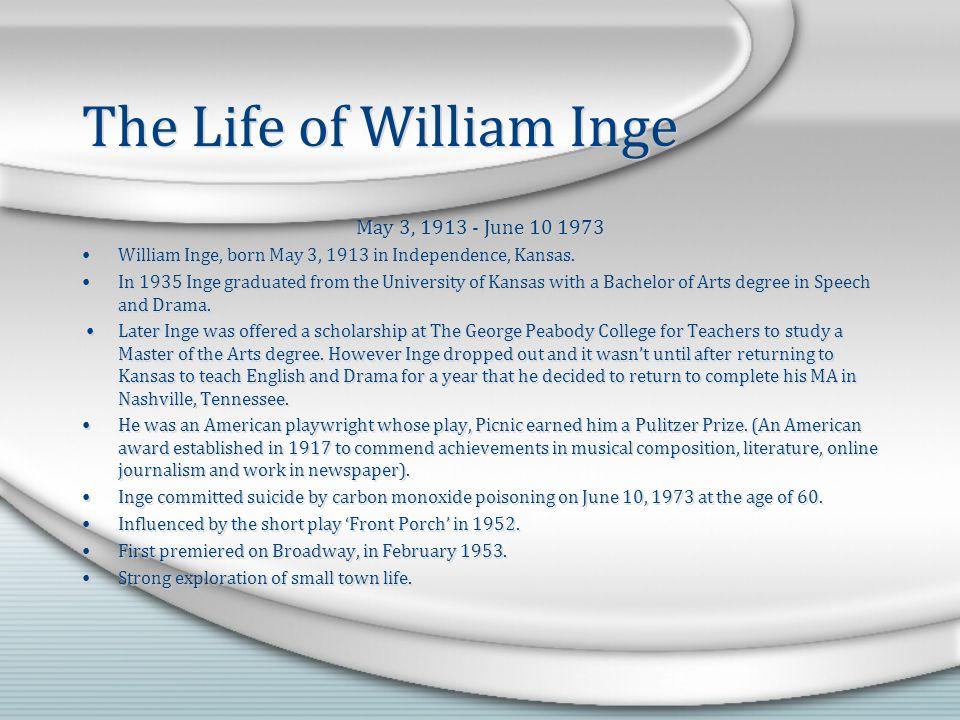 The Life of William Inge May 3, 1913 - June 10 1973 William Inge, born May 3, 1913 in Independence, Kansas.