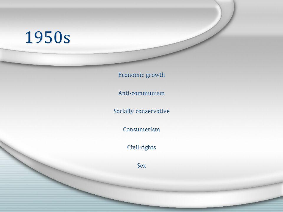 1950s Economic growth Anti-communism Socially conservative Consumerism Civil rights Sex Economic growth Anti-communism Socially conservative Consumerism Civil rights Sex