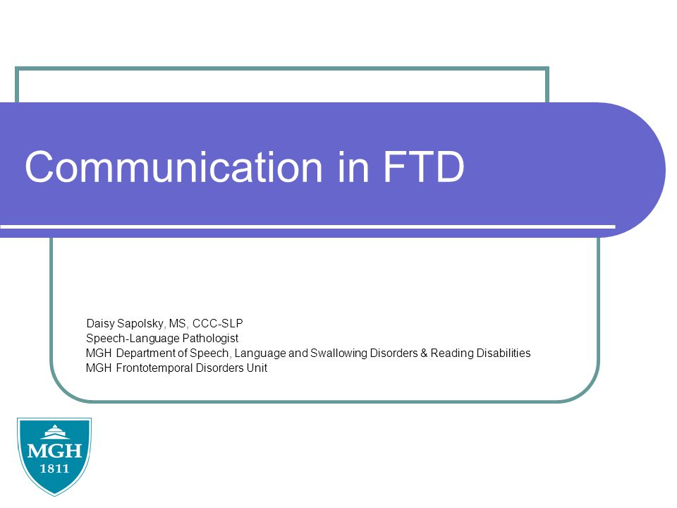 Communication in FTD Daisy Sapolsky, MS, CCC-SLP Speech-Language Pathologist MGH Department of Speech, Language and Swallowing Disorders & Reading Disabilities MGH Frontotemporal Disorders Unit