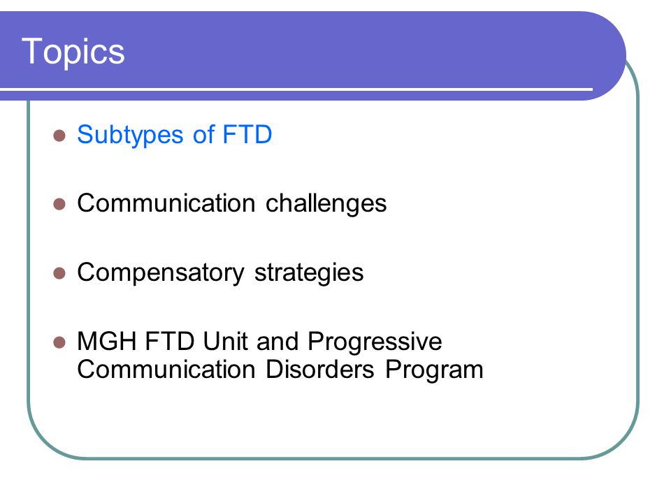 Topics Subtypes of FTD Communication challenges Compensatory strategies MGH FTD Unit and Progressive Communication Disorders Program