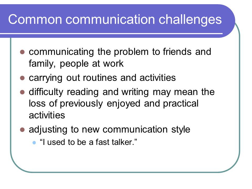Common communication challenges communicating the problem to friends and family, people at work carrying out routines and activities difficulty reading and writing may mean the loss of previously enjoyed and practical activities adjusting to new communication style I used to be a fast talker.