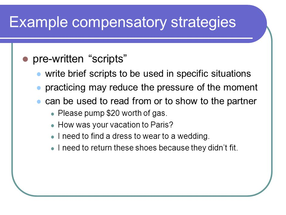 Example compensatory strategies pre-written scripts write brief scripts to be used in specific situations practicing may reduce the pressure of the moment can be used to read from or to show to the partner Please pump $20 worth of gas.