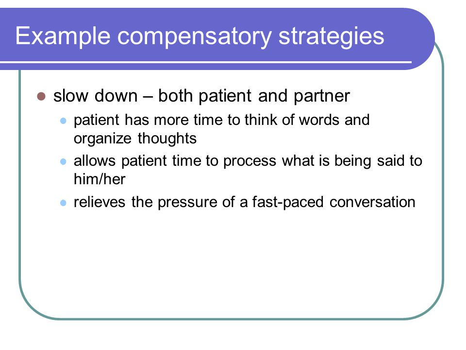 Example compensatory strategies slow down – both patient and partner patient has more time to think of words and organize thoughts allows patient time to process what is being said to him/her relieves the pressure of a fast-paced conversation