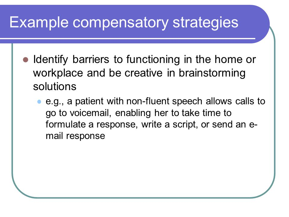 Example compensatory strategies Identify barriers to functioning in the home or workplace and be creative in brainstorming solutions e.g., a patient with non-fluent speech allows calls to go to voicemail, enabling her to take time to formulate a response, write a script, or send an e- mail response