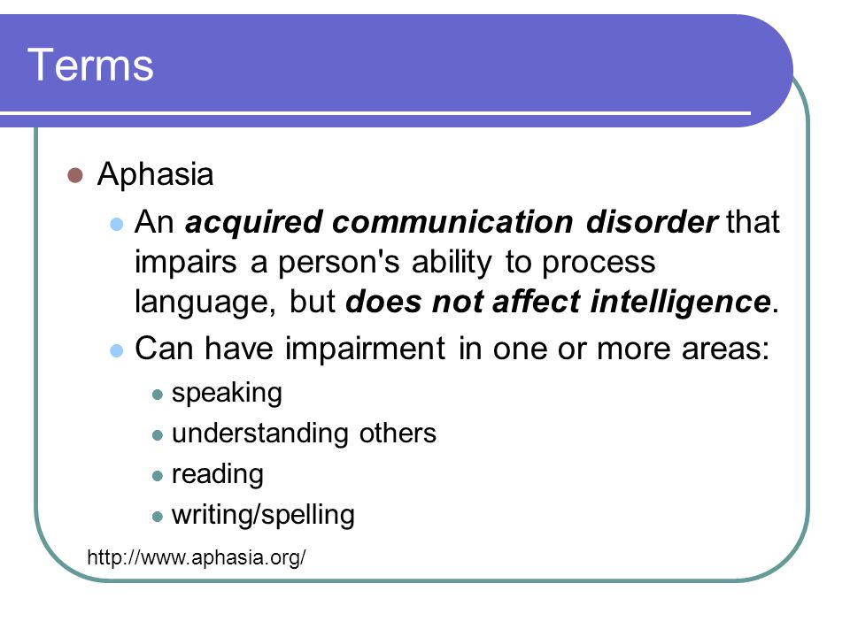 Terms Aphasia An acquired communication disorder that impairs a person s ability to process language, but does not affect intelligence.