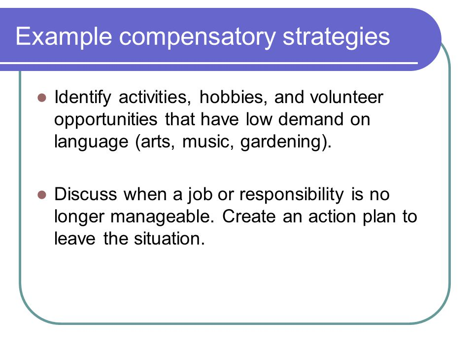 Example compensatory strategies Identify activities, hobbies, and volunteer opportunities that have low demand on language (arts, music, gardening).