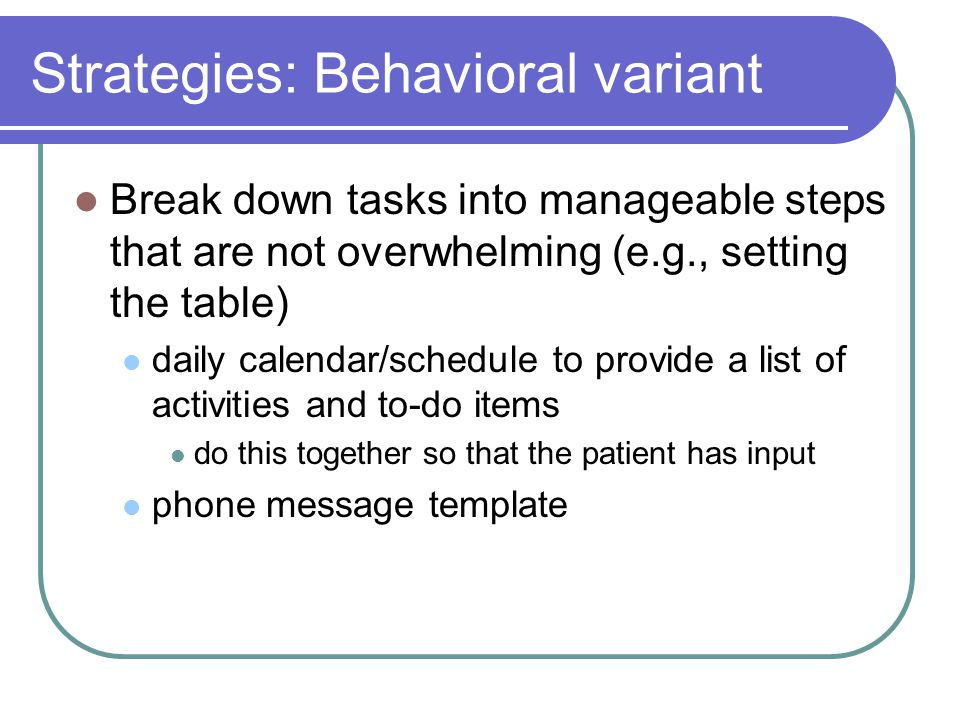 Strategies: Behavioral variant Break down tasks into manageable steps that are not overwhelming (e.g., setting the table) daily calendar/schedule to provide a list of activities and to-do items do this together so that the patient has input phone message template