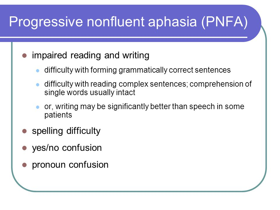 Progressive nonfluent aphasia (PNFA) impaired reading and writing difficulty with forming grammatically correct sentences difficulty with reading complex sentences; comprehension of single words usually intact or, writing may be significantly better than speech in some patients spelling difficulty yes/no confusion pronoun confusion