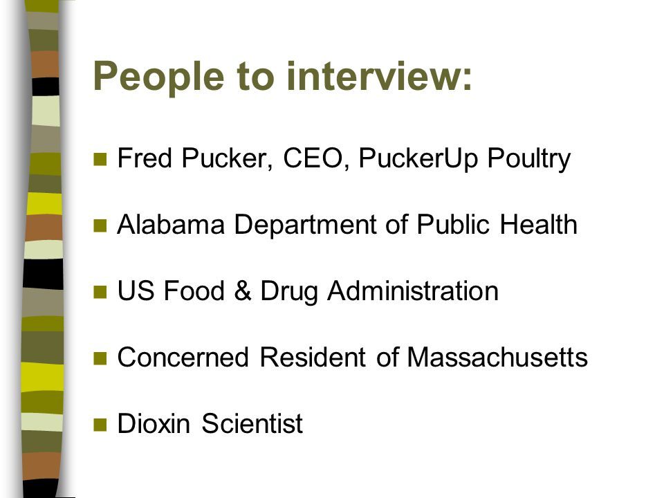 People to interview: Fred Pucker, CEO, PuckerUp Poultry Alabama Department of Public Health US Food & Drug Administration Concerned Resident of Massachusetts Dioxin Scientist