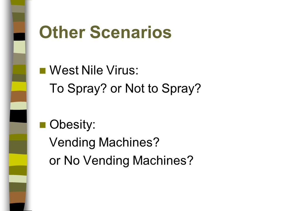 Other Scenarios West Nile Virus: To Spray? or Not to Spray? Obesity: Vending Machines? or No Vending Machines?