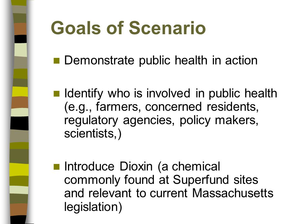 Goals of Scenario Demonstrate public health in action Identify who is involved in public health (e.g., farmers, concerned residents, regulatory agenci