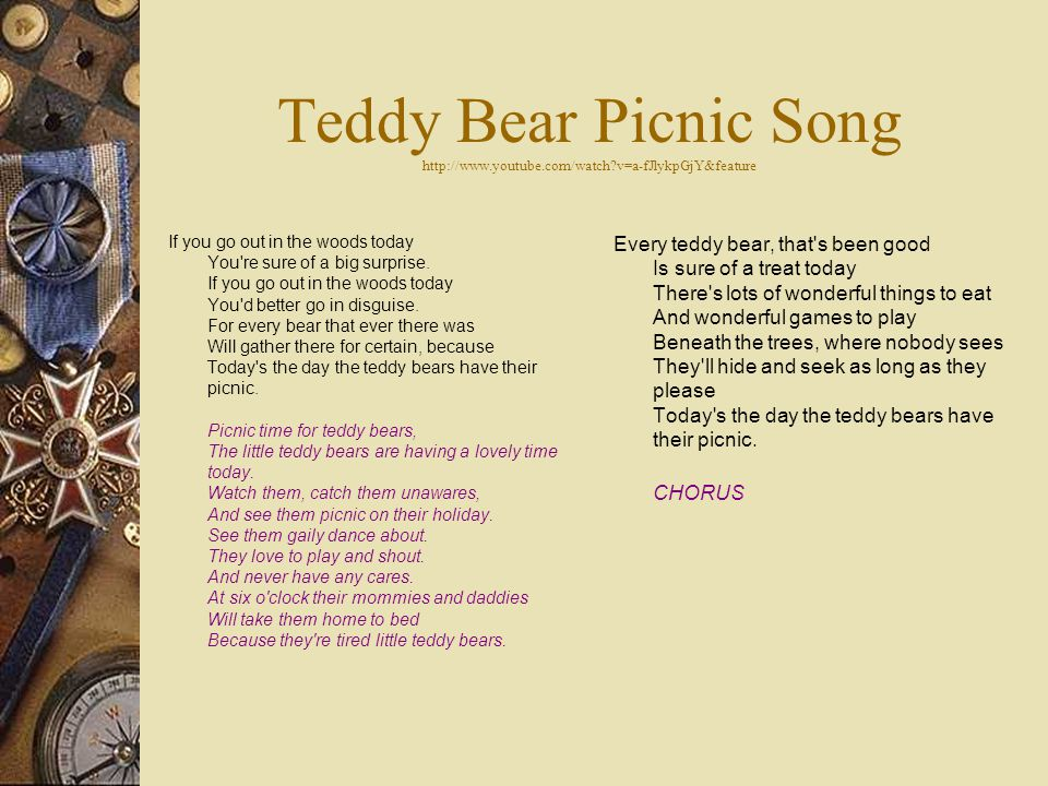 Teddy Bear Picnic Song http://www.youtube.com/watch v=a-fJlykpGjY&feature If you go out in the woods today You re sure of a big surprise.