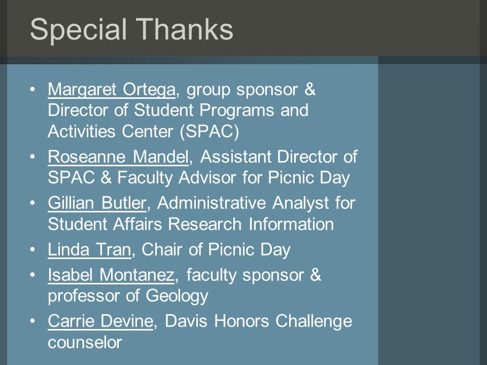 Special Thanks Margaret Ortega, group sponsor & Director of Student Programs and Activities Center (SPAC) Roseanne Mandel, Assistant Director of SPAC & Faculty Advisor for Picnic Day Gillian Butler, Administrative Analyst for Student Affairs Research Information Linda Tran, Chair of Picnic Day Isabel Montanez, faculty sponsor & professor of Geology Carrie Devine, Davis Honors Challenge counselor