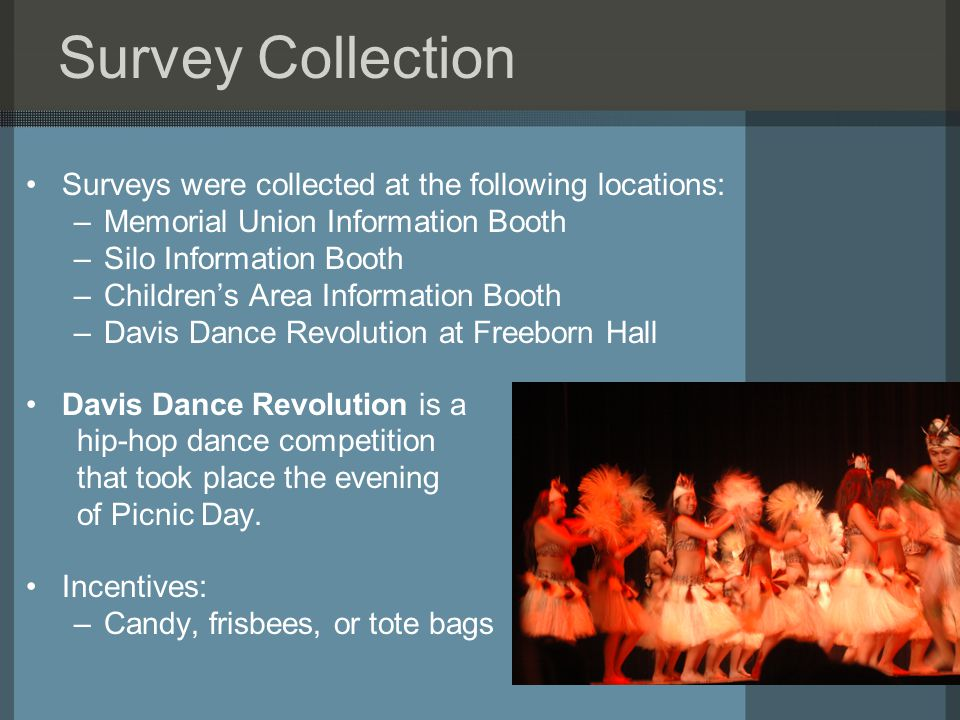 Survey Collection Surveys were collected at the following locations: –Memorial Union Information Booth –Silo Information Booth –Children's Area Information Booth –Davis Dance Revolution at Freeborn Hall Davis Dance Revolution is a hip-hop dance competition that took place the evening of Picnic Day.