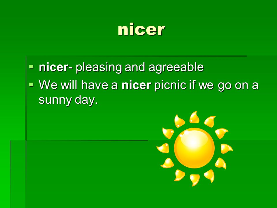 nicer  nicer- pleasing and agreeable  We will have a nicer picnic if we go on a sunny day.