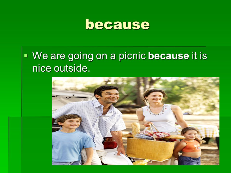 because  We are going on a picnic because it is nice outside.