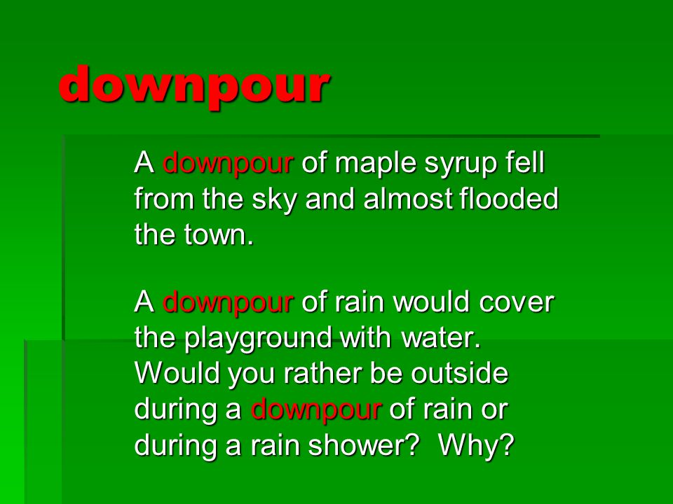 downpour A downpour of maple syrup fell from the sky and almost flooded the town. A downpour of rain would cover the playground with water. Would you