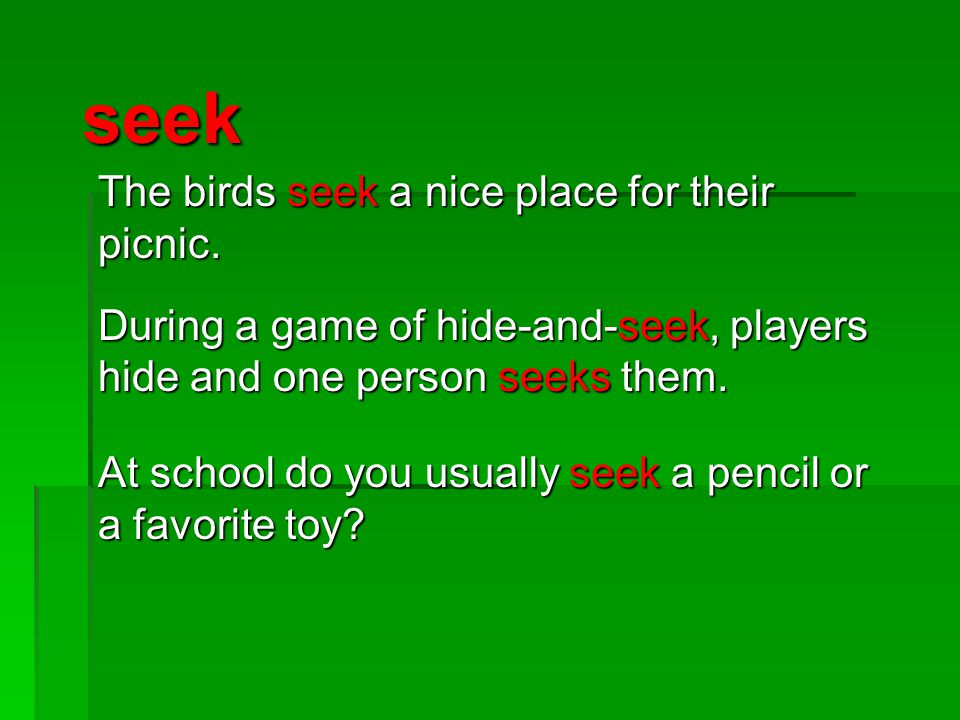 seek The birds seek a nice place for their picnic. During a game of hide-and-seek, players hide and one person seeks them. At school do you usually se