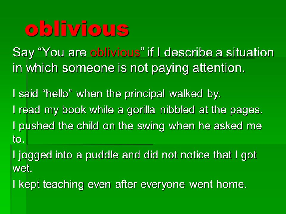"""oblivious Say """"You are oblivious"""" if I describe a situation in which someone is not paying attention. I said """"hello"""" when the principal walked by. I r"""