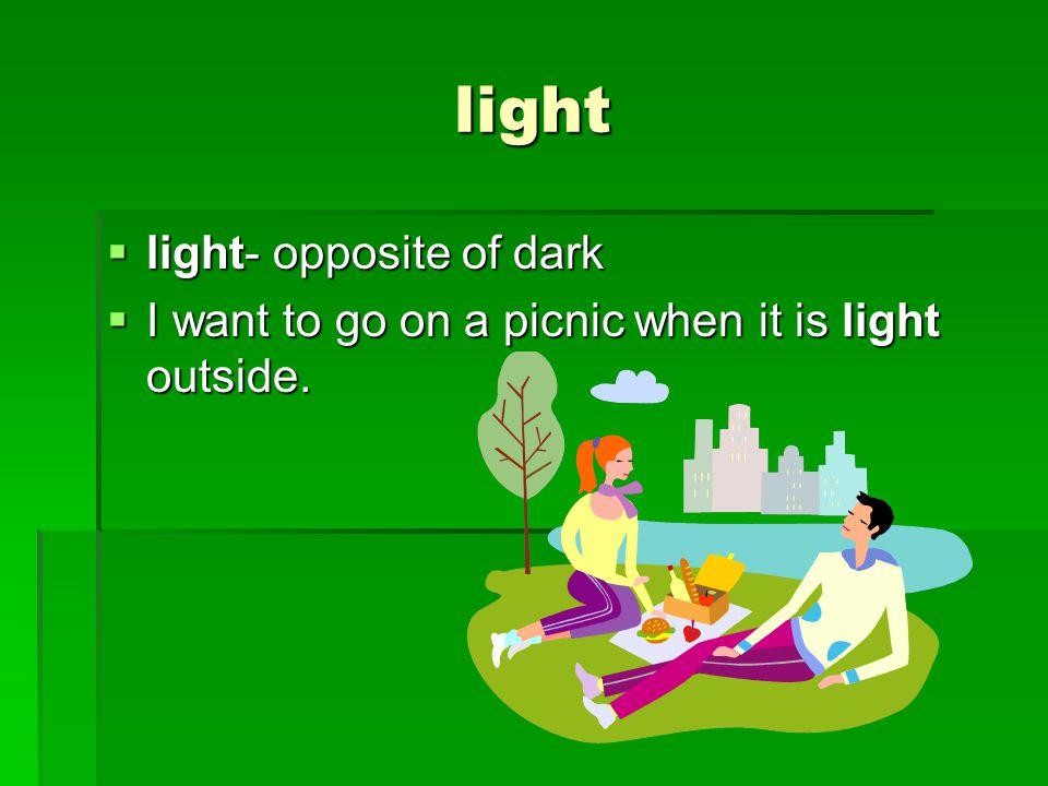 light  light- opposite of dark  I want to go on a picnic when it is light outside.
