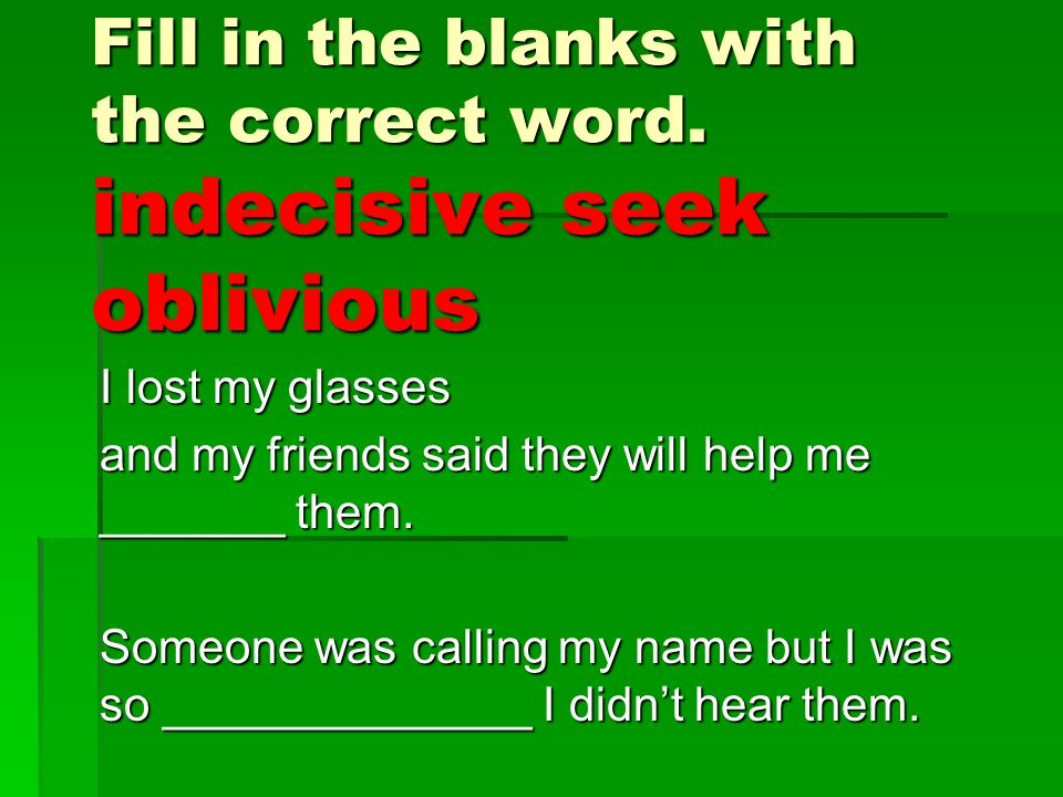 Fill in the blanks with the correct word. indecisive seek oblivious I lost my glasses and my friends said they will help me _______ them. Someone was