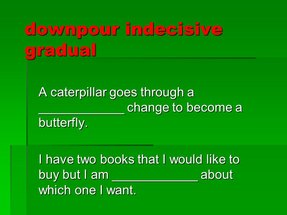 downpour indecisive gradual A caterpillar goes through a ____________ change to become a butterfly. I have two books that I would like to buy but I am