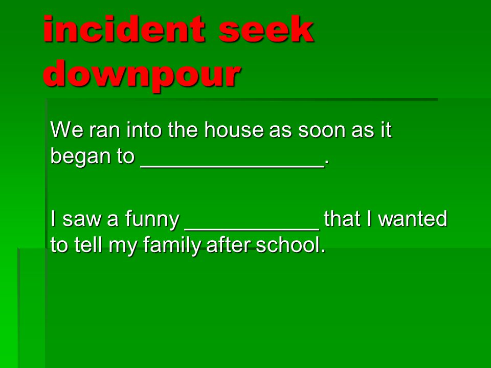 incident seek downpour We ran into the house as soon as it began to _______________. I saw a funny ___________ that I wanted to tell my family after s