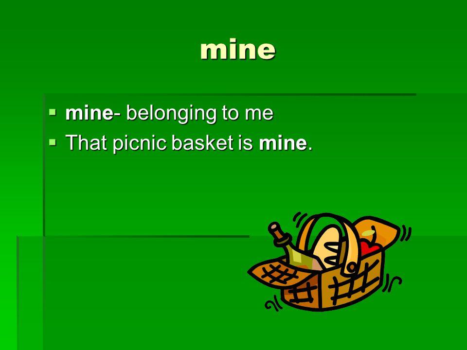 mine  mine- belonging to me  That picnic basket is mine.