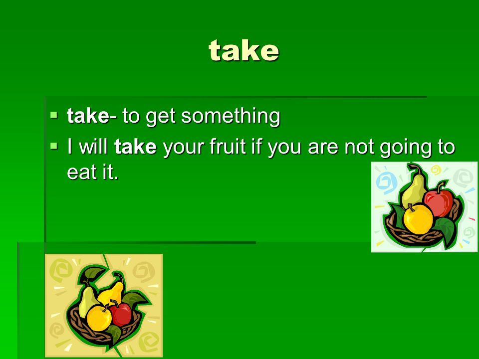 take  take- to get something  I will take your fruit if you are not going to eat it.