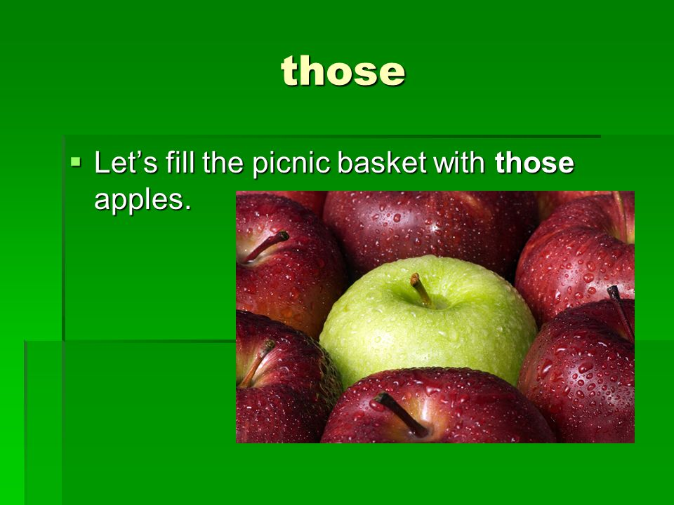 those  Let's fill the picnic basket with those apples.