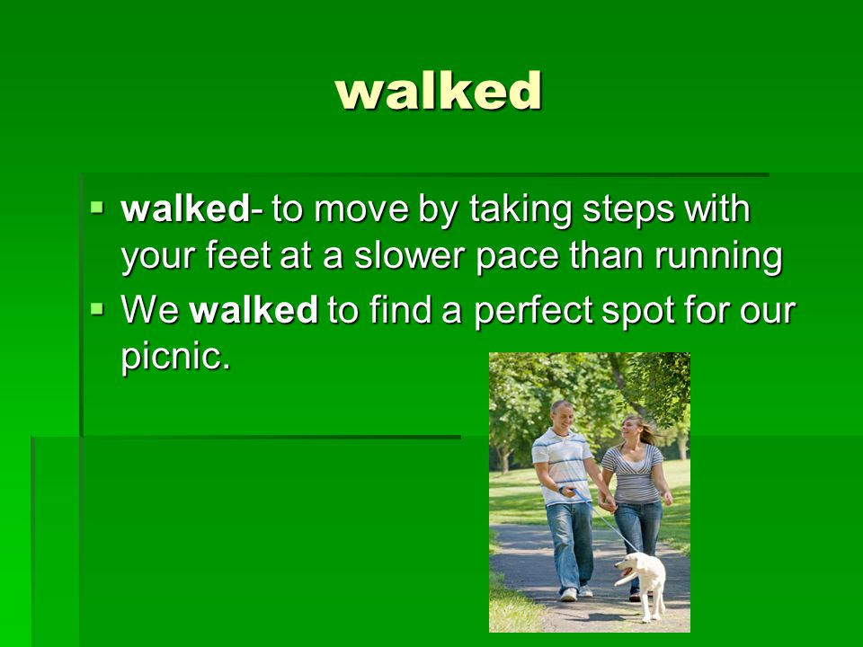 walked  walked- to move by taking steps with your feet at a slower pace than running  We walked to find a perfect spot for our picnic.