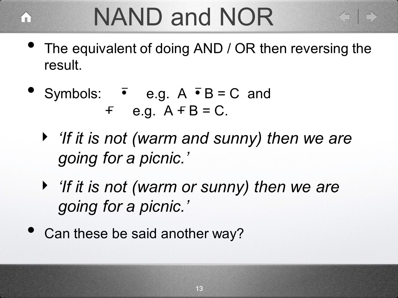 13 NAND and NOR The equivalent of doing AND / OR then reversing the result.
