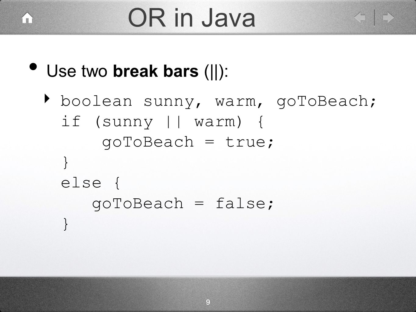 9 OR in Java Use two break bars (||): ‣ boolean sunny, warm, goToBeach; if (sunny || warm) { goToBeach = true; } else { goToBeach = false; }
