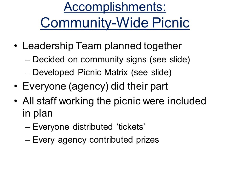 Accomplishments: Community-Wide Picnic Leadership Team planned together –Decided on community signs (see slide) –Developed Picnic Matrix (see slide) Everyone (agency) did their part All staff working the picnic were included in plan –Everyone distributed 'tickets' –Every agency contributed prizes