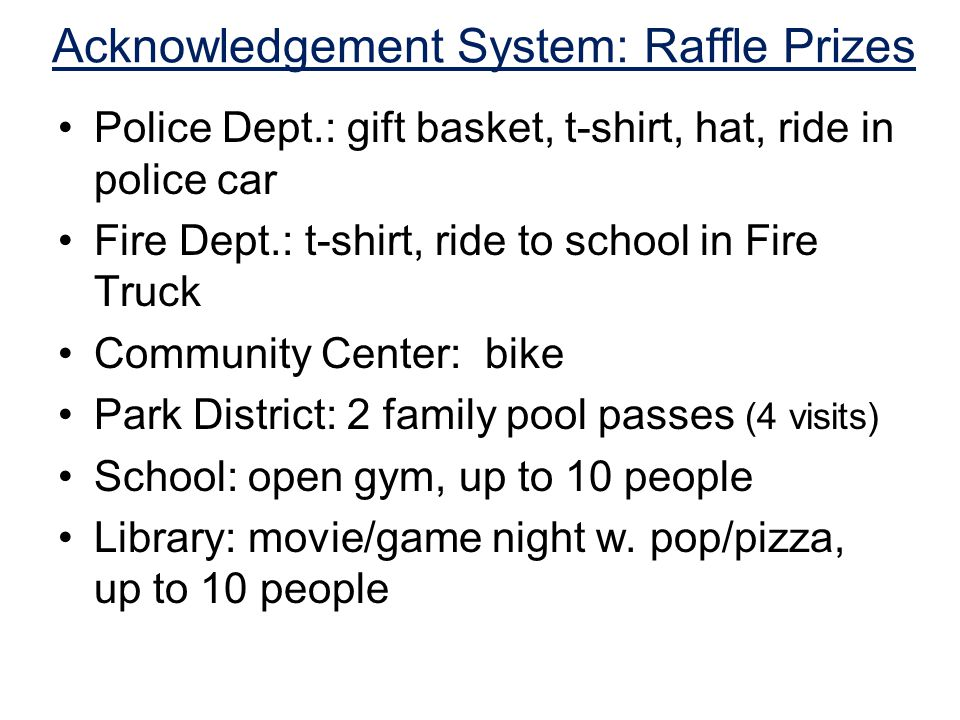 Acknowledgement System: Raffle Prizes Police Dept.: gift basket, t-shirt, hat, ride in police car Fire Dept.: t-shirt, ride to school in Fire Truck Community Center: bike Park District: 2 family pool passes (4 visits) School: open gym, up to 10 people Library: movie/game night w.