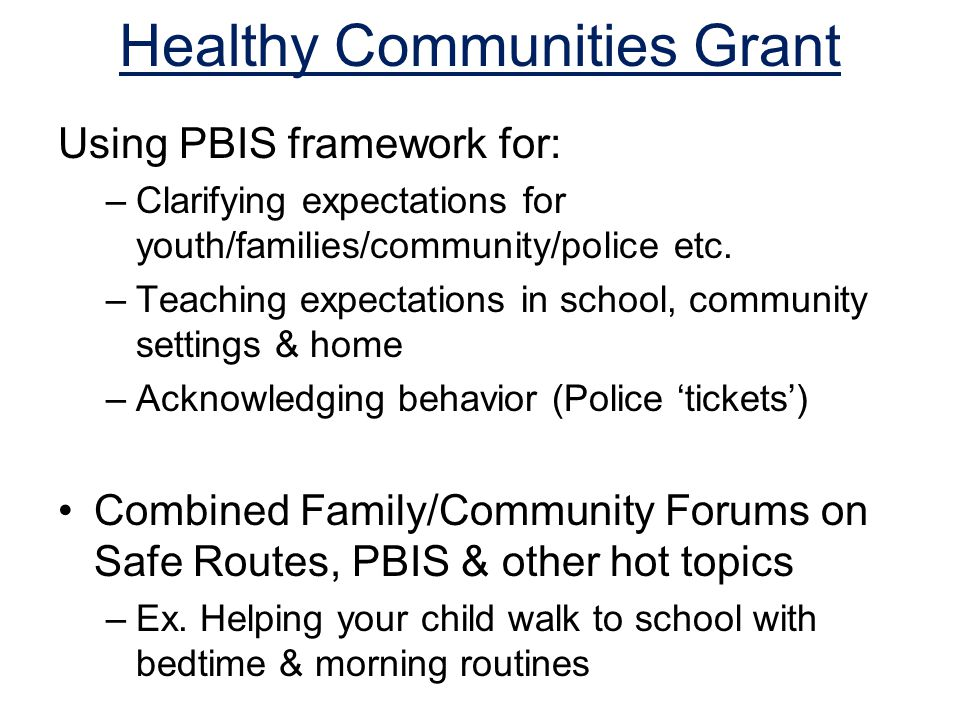 Healthy Communities Grant Using PBIS framework for: –Clarifying expectations for youth/families/community/police etc.