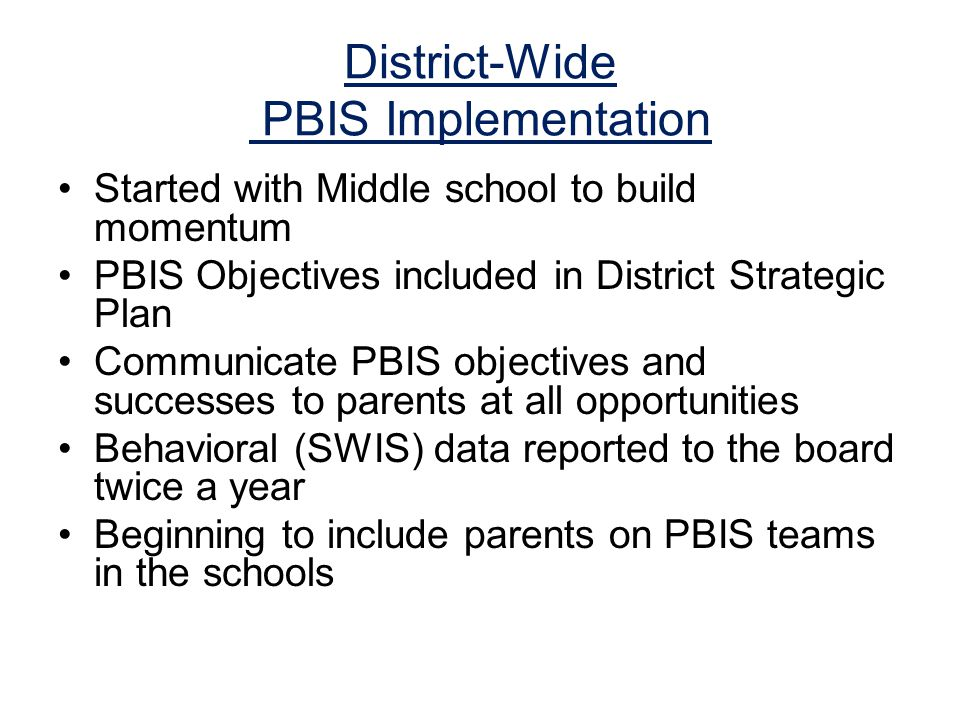 District-Wide PBIS Implementation Started with Middle school to build momentum PBIS Objectives included in District Strategic Plan Communicate PBIS objectives and successes to parents at all opportunities Behavioral (SWIS) data reported to the board twice a year Beginning to include parents on PBIS teams in the schools