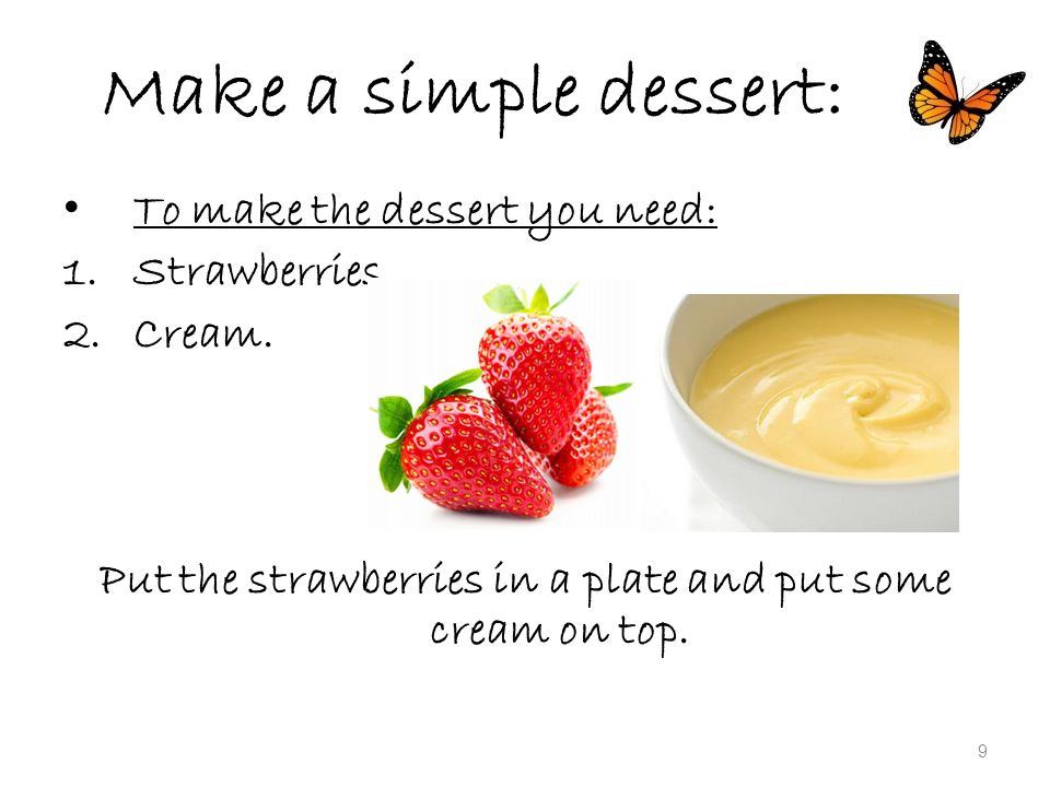 Make a simple dessert: To make the dessert you need: 1.Strawberries.