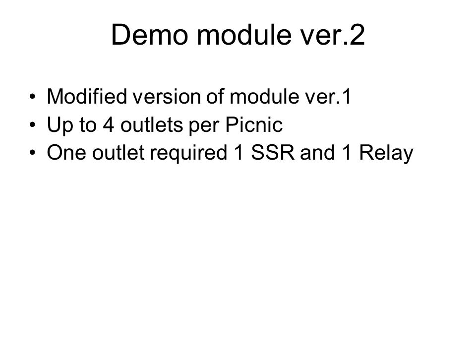 Demo module ver.2 Modified version of module ver.1 Up to 4 outlets per Picnic One outlet required 1 SSR and 1 Relay