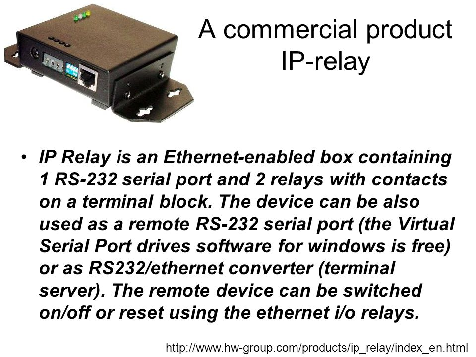 A commercial product IP-relay IP Relay is an Ethernet-enabled box containing 1 RS-232 serial port and 2 relays with contacts on a terminal block. The